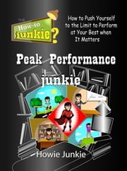 Peak Performance Junkie: How to Push Yourself to the Limit to Perform at Your Best when It Matters ebook by Howie Junkie