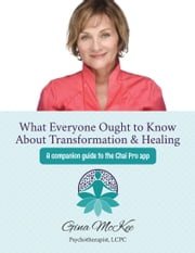 What Everyone Ought To Know About Transformation & Healing - A companion guide to the Chai Pro app ebook by Gina McKee