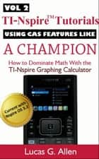 Using CAS Features Like a Champion, TI-Nspire(TM) Tutorials: Getting Started With the TI-Nspire Graphing Calculator Volume 2 ebook by Lucas Allen