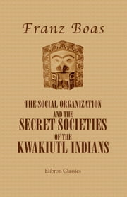 The Social Organization and the Secret Societies of the Kwakiutl Indians. ebook by Franz Boas