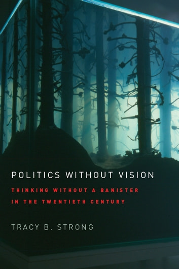 Politics without Vision - Thinking without a Banister in the Twentieth Century ebook by Tracy B. Strong