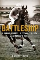 Battleship: A Daring Heiress, a Teenage Jockey, and America's Horse ebook by Dorothy Ours