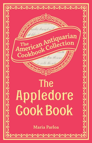 The Appledore Cook Book - Containing Practical Receipts for Plain and Rich Cooking ebook by Maria Parloa