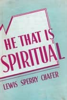 He That Is Spiritual ebook by Lewis Sperry Chafer