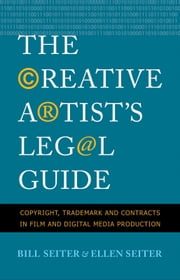 The Creative Artist's Legal Guide: Copyright, Trademark and Contracts in Film and Digital Media Production ebook by Bill Seiter,Ellen Seiter