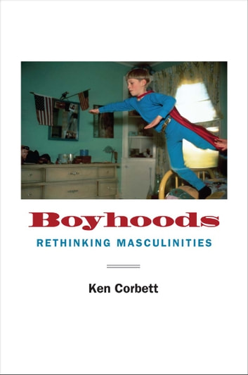Boyhoods - Rethinking Masculinities ebook by Ken Corbett