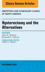 Hysterectomy and the Alternatives, An Issue of Obstetrics and Gynecology Clinics of North America, ebook by John A. Occhino,Emanuel C. Trabuco