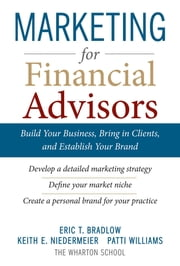 Marketing for Financial Advisors: Build Your Business by Establishing Your Brand, Knowing Your Clients and Creating a Marketing Plan ebook by Eric T. Bradlow,Keith E. Niedermeier,Patti Williams