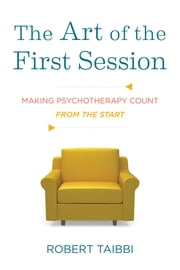 The Art of the First Session: Making Psychotherapy Count From the Start ebook by Robert Taibbi
