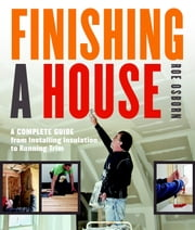 Finishing a House - A Complete Guide from Installing Insulation to Running Trim ebook by Roe Osborn