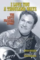 I Love You a Thousand Ways - The Lefty Frizzell Story ebook by David Frizzell, Merle Haggard