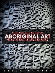 How to Make a Ton of Money with Aboriginal Art: The Expert's Guide to Dealing in Dot Painting ebook by Steve Rowley