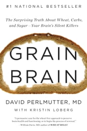 Grain Brain - The Surprising Truth about Wheat, Carbs, and Sugar--Your Brain's Silent Killers ebook by David Perlmutter,Kristin Loberg