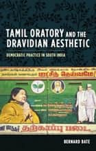 Tamil Oratory and the Dravidian Aesthetic ebook by Bernard Bate