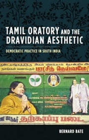 Tamil Oratory and the Dravidian Aesthetic - Democratic Practice in South India ebook by Bernard Bate