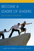 Become a Leader of Leaders - Raise Student Achievement ebook by Mary Ellen Freeley, Diane Scricca