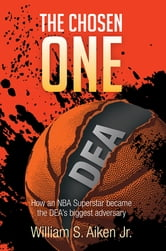 The Chosen One - How an NBA Superstar became the DEA's biggest adversary ebook by William S. Aiken Jr.