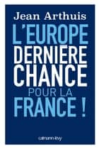L'Europe: Dernière chance pour la France ebook by Jean Arthuis