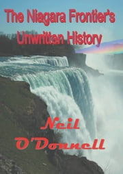 The Niagara Frontier's Unwritten History ebook by Neil O'Donnell
