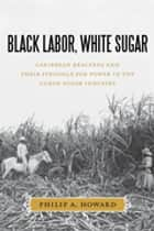 Black Labor, White Sugar - Caribbean Braceros and Their Struggle for Power in the Cuban Sugar Industry ebook by Philip A. Howard