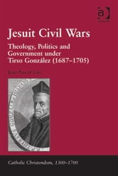 Jesuit Civil Wars - Theology, Politics and Government under Tirso González (1687-1705) ebook by Dr Jean-Pascal Gay,Professor Giorgio Caravale,Professor Ralph Keen,Professor J Christopher Warner