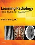 Learning Radiology E-Book - Recognizing the Basics ebook by William Herring, MD, FACR