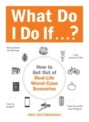 What Do I Do If...? - How to Get Out of Real-Life Worst-Case Scenarios ebook by Eric Grzymkowski