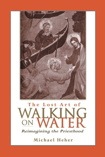 Lost Art of Walking on Water, The - Reimagining the Priesthood ebook by Michael Heher