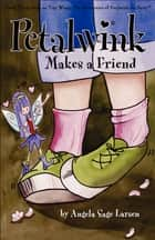 Petalwink Makes A Friend ebook by Angela Sage Larsen