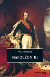 Napoléon III ebook by William Smith
