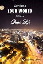 Serving a Loud World with a Quiet Life ebook by Sonny Childs