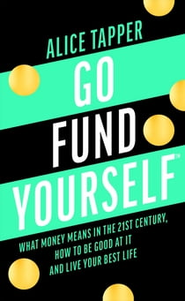 Go Fund Yourself - What Money Means in the 21st Century, How to be Good at it and Live Your Best Life eBook by Alice Tapper