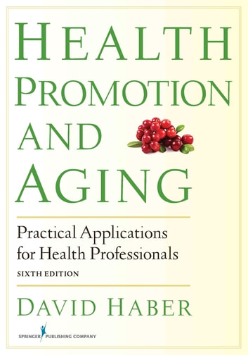 Health Promotion and Aging - Practical Applications for Health Professionals, Sixth Edition ebook by David Haber, PhD