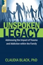 Unspoken Legacy - Addressing the Impact of Trauma and Addiction within the Family ebook by Claudia Black