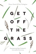 Get off the Grass - Kickstarting New Zealand's Innovation Economy ebook by Shaun Hendy, Paul Callaghan
