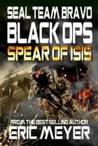 SEAL Team Bravo: Black Ops - Spear of ISIS ebook by