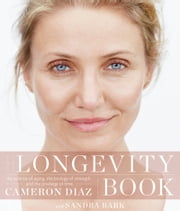 THe Longevity Book - The Science of Aging, the Biology of Strength, and the Privilege of Time ebook by Cameron Diaz,Sandra Bark