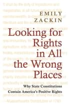 Looking for Rights in All the Wrong Places - Why State Constitutions Contain America's Positive Rights ebook by Emily Zackin