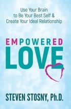 Empowered Love - Use Your Brain to Be Your Best Self and Create Your Ideal Relationship ebook by Dr. Steven Stosny