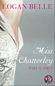 Miss Chatterley, Part II: Dirty ebook by Logan Belle
