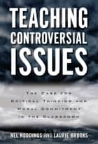 Teaching Controversial Issues - The Case for Critical Thinking and Moral Commitment in the Classroom eBook by Nel Noddings, Laurie Brooks