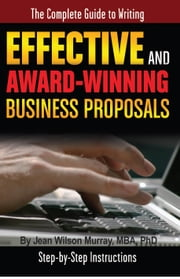 The Complete Guide to Writing Effective and Award Winning Business Proposals: Step-by-Step Instructions ebook by Murray, Jean Wilson
