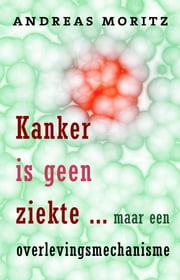 Kanker is geen ziekte - maar een overlevingsmechanisme ebook by Andreas Moritz
