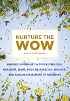 Nurture the Wow - Finding Spirituality in the Frustration, Boredom, Tears, Poop, Desperation, Wonder, and Radical Amazement of Parenting ebook by Danya Ruttenberg