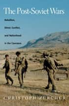 The Post-Soviet Wars - Rebellion, Ethnic Conflict, and Nationhood in the Caucasus ebook by Christoph Zurcher