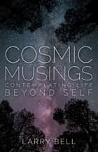 Cosmic Musings - Contemplating Life Beyond Self ebook by Larry Bell