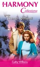 Ti amo, sposami! - Harmony Collezione ebook by Cathy Williams