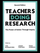 Teachers Doing Research - The Power of Action Through Inquiry ebook by Gail E. Burnaford, Joseph Fischer, David Hobson