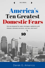 America's Ten Greatest Domestic Fears - Water Shortages, Epidemics and Disease, Domestic Terrorism, Civil War, and More ebook by Derek G. America