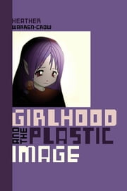 Girlhood and the Plastic Image ebook by Heather Warren-Crow